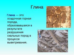 Глина Глина— это осадочная горная порода, образовавшаяся в результате разруш