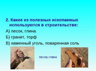 2. Какие из полезных ископаемых используются в строительстве: А) песок, глина