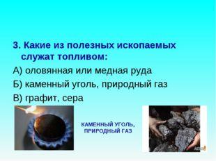 3. Какие из полезных ископаемых служат топливом: А) оловянная или медная руда