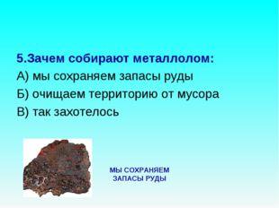 5.Зачем собирают металлолом: А) мы сохраняем запасы руды Б) очищаем территори