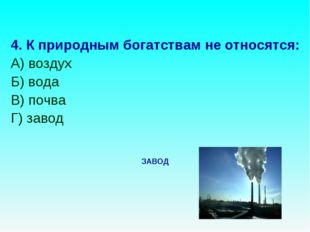 4. К природным богатствам не относятся: А) воздух Б) вода В) почва Г) завод З