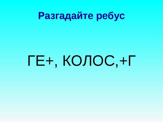Разгадайте ребус ГЕ+, КОЛОС,+Г