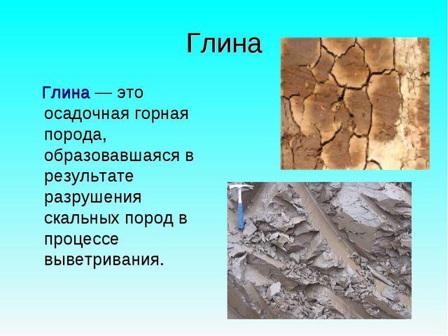 Глина Глина— это осадочная горная порода, образовавшаяся в результате разруш...