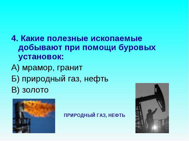4. Какие полезные ископаемые добывают при помощи буровых установок: А) мрамор...