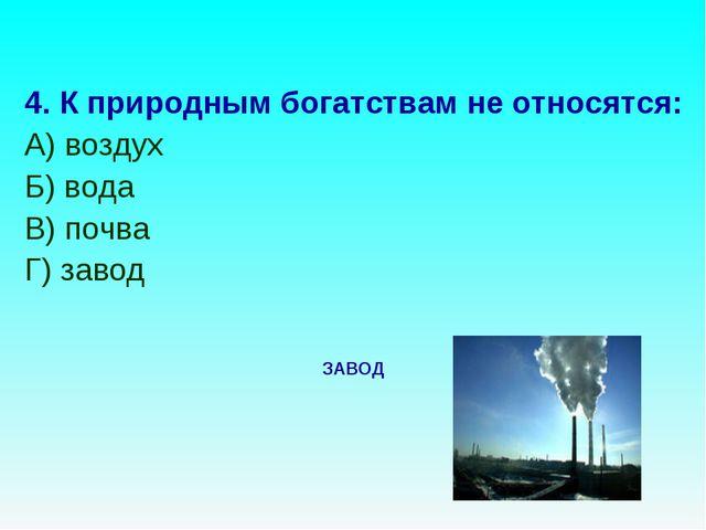 4. К природным богатствам не относятся: А) воздух Б) вода В) почва Г) завод З...