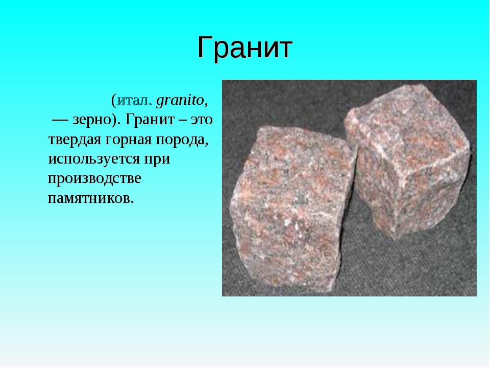 Гранит Грани́т (итал. granito, — зерно). Гранит – это твердая горная порода,...