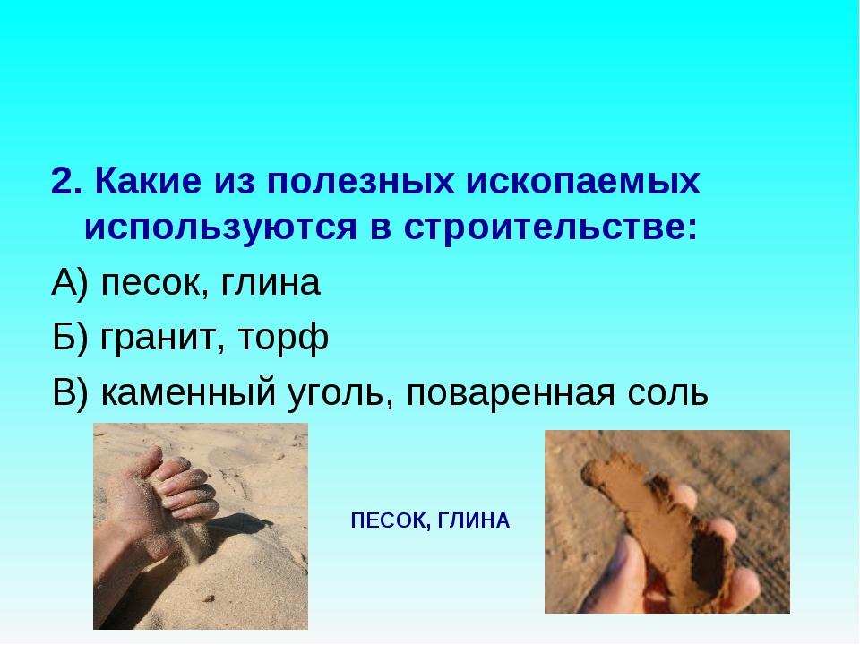 2. Какие из полезных ископаемых используются в строительстве: А) песок, глина...