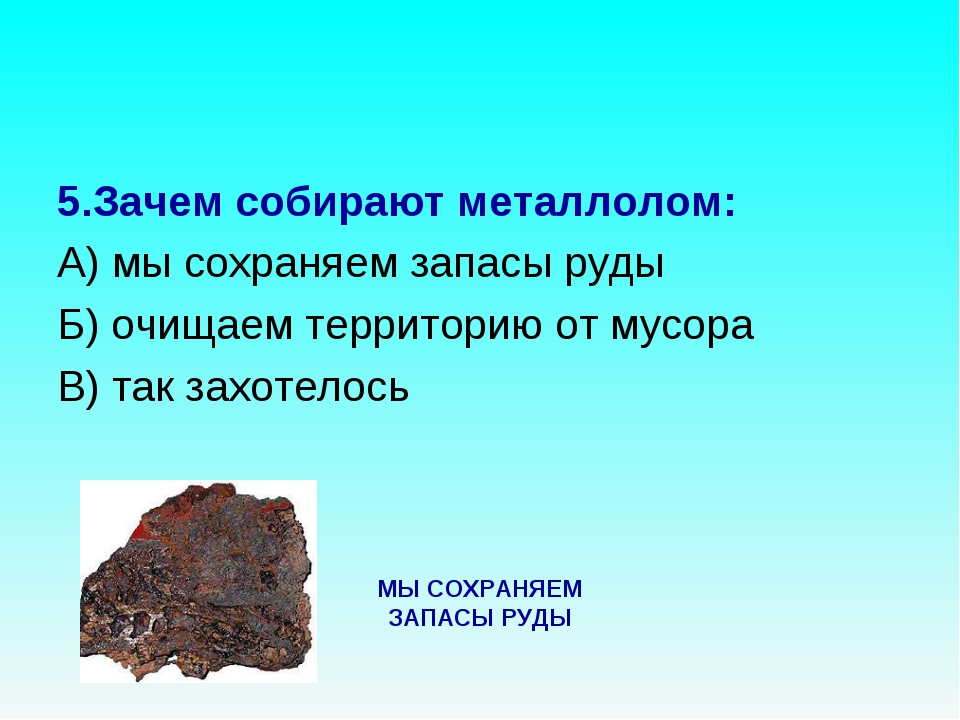 5.Зачем собирают металлолом: А) мы сохраняем запасы руды Б) очищаем территори...