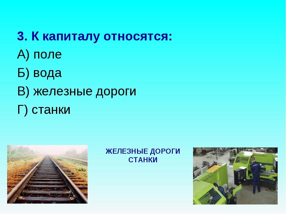 3. К капиталу относятся: А) поле Б) вода В) железные дороги Г) станки ЖЕЛЕЗНЫ...
