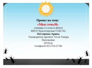 Проект на тему: «Моя семьЯ» ученицы 2-а класса (8лет) МБОУ Краснозерская СОШ
