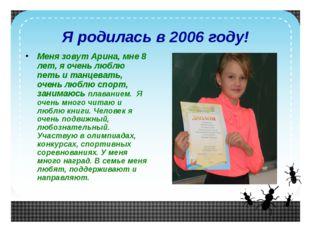 Я родилась в 2006 году! Меня зовут Арина, мне 8 лет, я очень люблю петь и тан