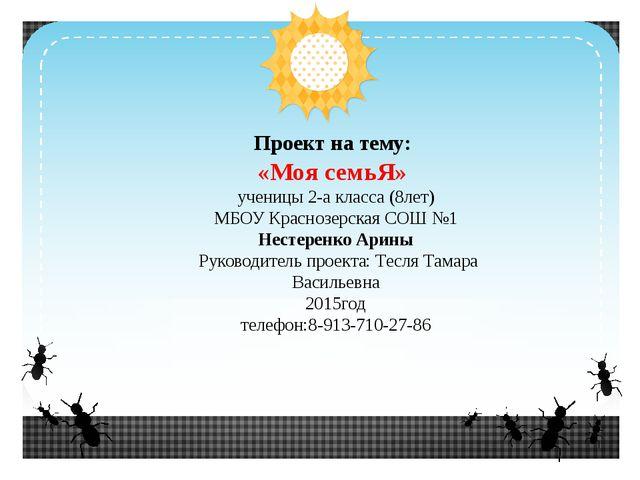 Проект на тему: «Моя семьЯ» ученицы 2-а класса (8лет) МБОУ Краснозерская СОШ...