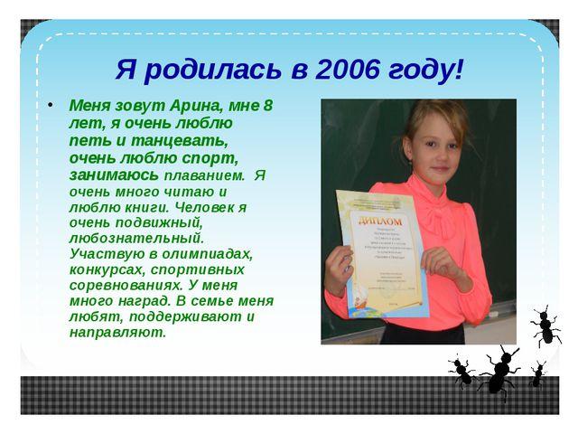 Я родилась в 2006 году! Меня зовут Арина, мне 8 лет, я очень люблю петь и тан...