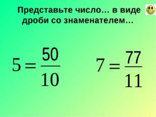 Представьте число… в виде дроби со знаменателем…