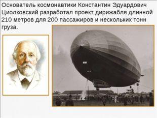 Основатель космонавтики Константин Эдуардович Циолковский разработал проект д