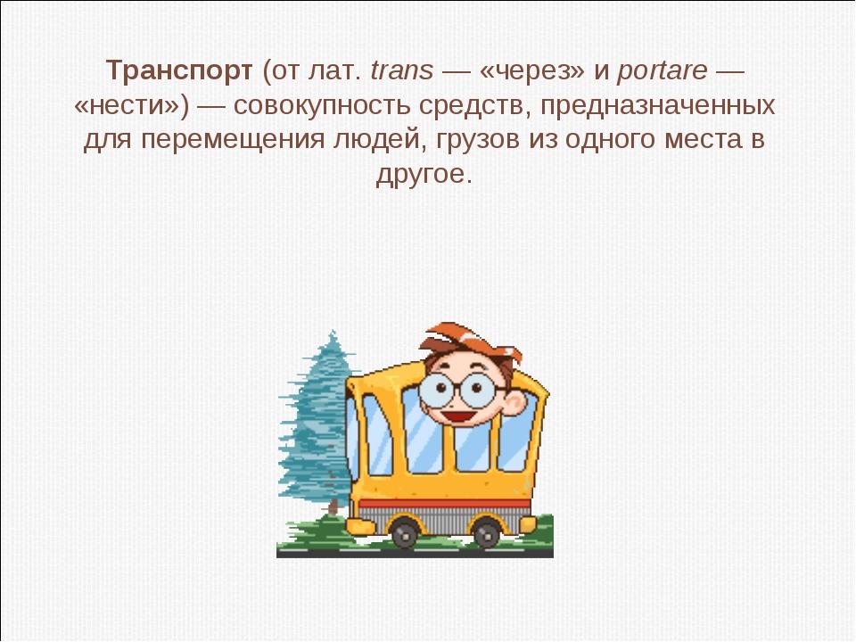 Транспорт(от лат.trans — «через» и portare — «нести») — совокупность средст...