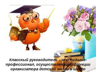 Классный руководитель -это педагог-профессионал, осуществляющий функции орг