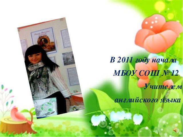 В 2011 году начала МБОУ СОШ № 12 Учителем английского языка