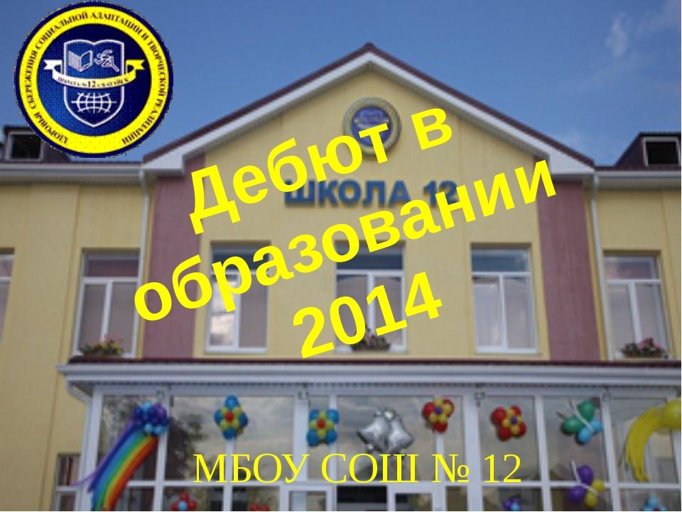 Дебют в образовании 2014 МБОУ СОШ № 12