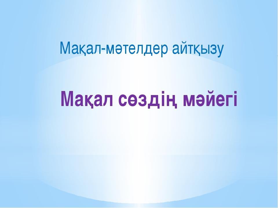 Мақал сөздің мәйегі Мақал-мәтелдер айтқызу