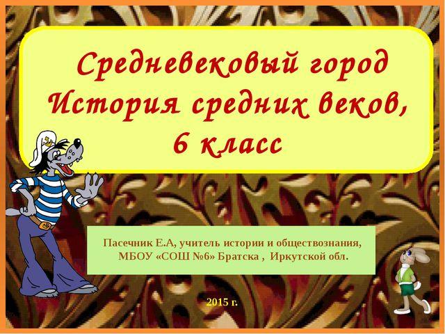 Средневековый город История средних веков, 6 класс Пасечник Е.А, учитель ист...