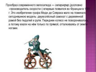 Прообраз современного велосипеда — селерифер (дословно «производитель скорост