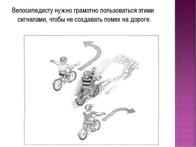 Велосипедисту нужно грамотно пользоваться этими сигналами, чтобы не создавать...