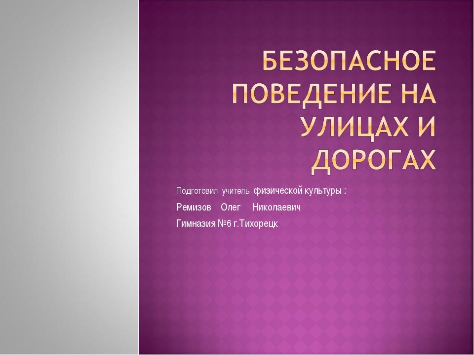 Подготовил учитель физической культуры : Ремизов Олег Николаевич Гимназия №6...
