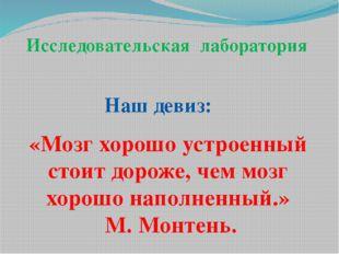 «Мозг хорошо устроенный стоит дороже, чем мозг хорошо наполненный.» М. Монтен