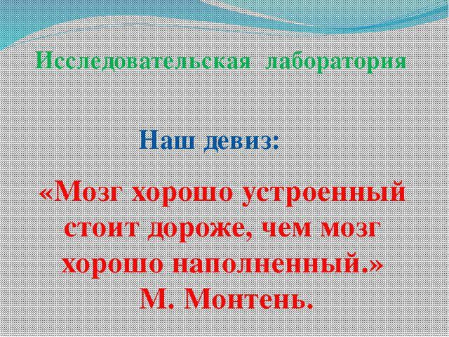 «Мозг хорошо устроенный стоит дороже, чем мозг хорошо наполненный.» М. Монтен...