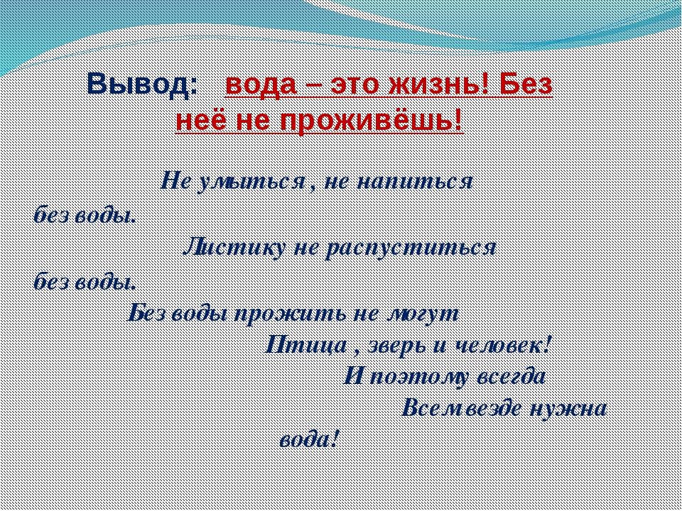 Вывод: вода – это жизнь! Без неё не проживёшь! Не умыться , не напиться без в...