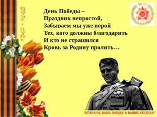 День Победы – Праздник непростой, Забываем мы уже порой Тех, кого должны