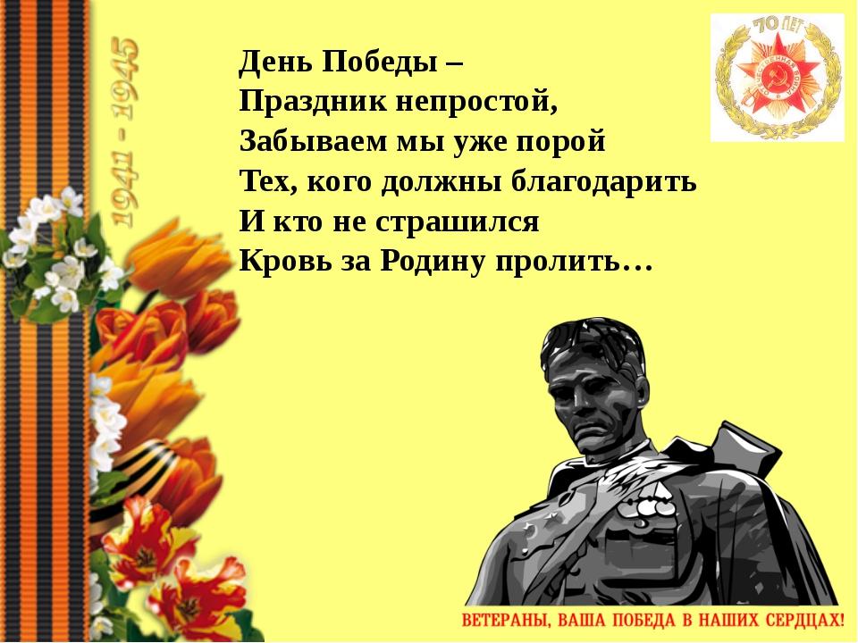 День Победы – Праздник непростой, Забываем мы уже порой Тех, кого должны...