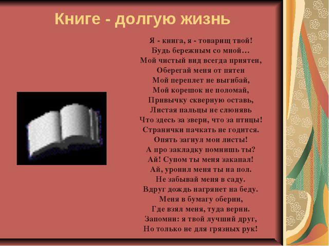 Книге - долгую жизнь Я - книга, я - товарищ твой! Будь бережным со мной… Мой...
