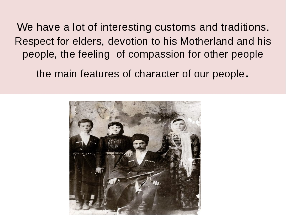We have a lot of interesting customs and traditions. Respect for elders, devo...