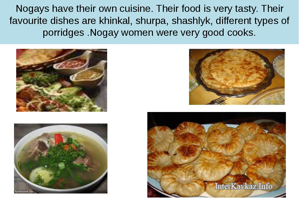 Nogays have their own cuisine. Their food is very tasty. Their favourite dish...