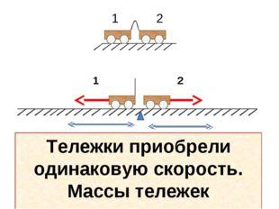 1 2 Тележки приобрели одинаковую скорость. Массы тележек одинаковые.