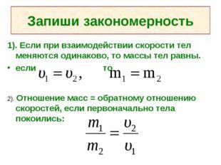 Запиши закономерность 1). Если при взаимодействии скорости тел меняются одина