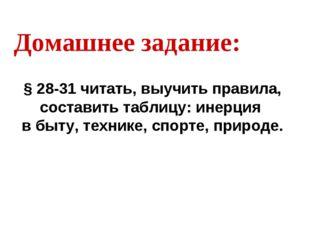 Домашнее задание: § 28-31 читать, выучить правила, составить таблицу: инерция