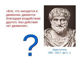 Аристотель 384 - 322 г. до н. э. «Всё, что находится в движении, движется бла