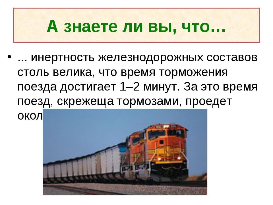 А знаете ли вы, что… ... инертность железнодорожных составов столь велика, чт...