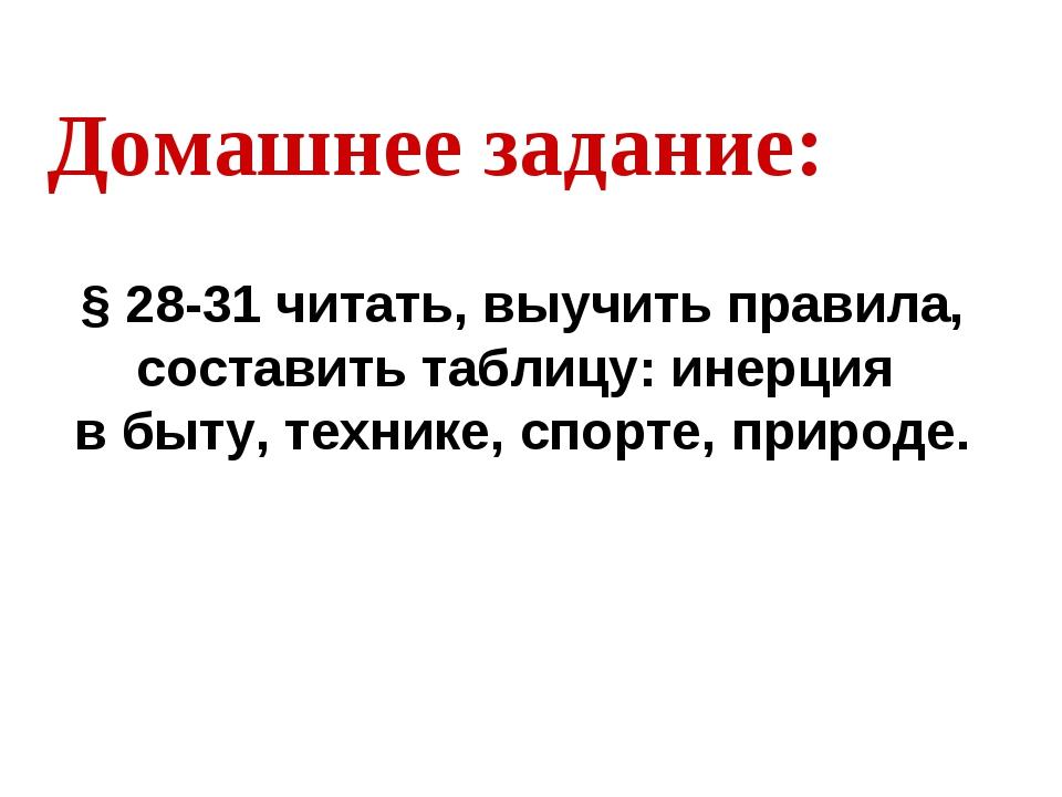 Домашнее задание: § 28-31 читать, выучить правила, составить таблицу: инерция...