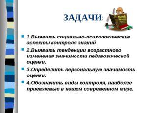 ЗАДАЧИ: 1.Выявить социально-психологические аспекты контроля знаний 2.Выявить
