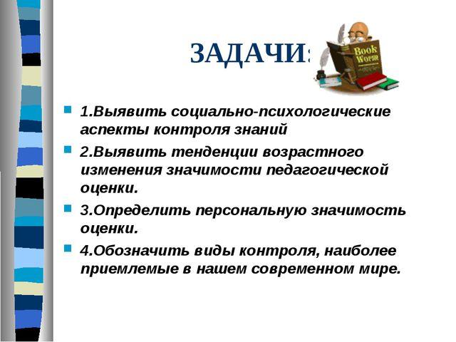 ЗАДАЧИ: 1.Выявить социально-психологические аспекты контроля знаний 2.Выявить...