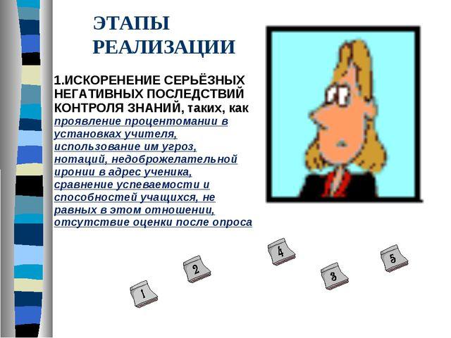 ЭТАПЫ РЕАЛИЗАЦИИ 1.ИСКОРЕНЕНИЕ СЕРЬЁЗНЫХ НЕГАТИВНЫХ ПОСЛЕДСТВИЙ КОНТРОЛЯ ЗНАН...