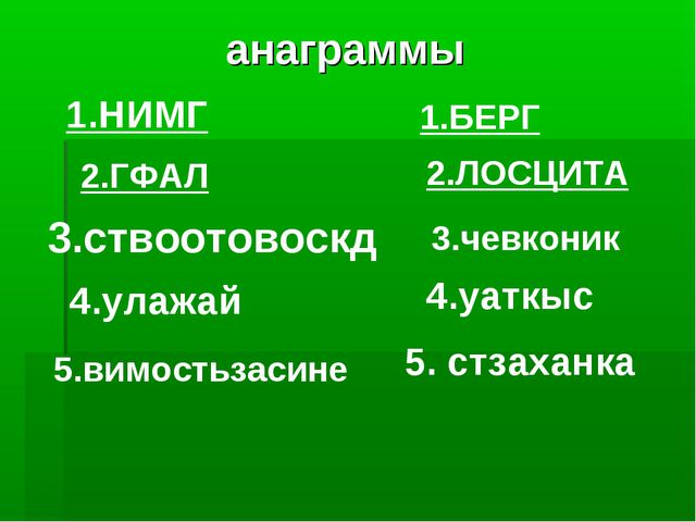 анаграммы 2.ГФАЛ 1.БЕРГ 1.НИМГ 2.ЛОСЦИТА 3.ствоотовоскд 3.чевконик 4.улажай...