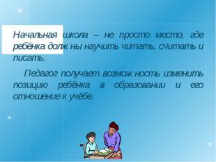 Начальная школа – не просто место, где ребёнка должны научить читать, считат