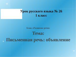 Урок русского языка № 26 1 класс Блок «Развитие речи» Тема: Письменная речь: