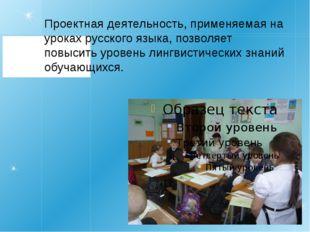 Проектная деятельность, применяемая на уроках русского языка, позволяет повыс