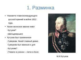 1. Разминка Назовите главнокомандующего русской армией в войне 1812 года. Как